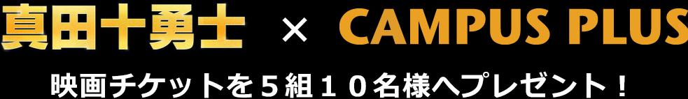 真田十勇士×CAMPUS PLUS 映画チケットを5組10名様へプレゼント!